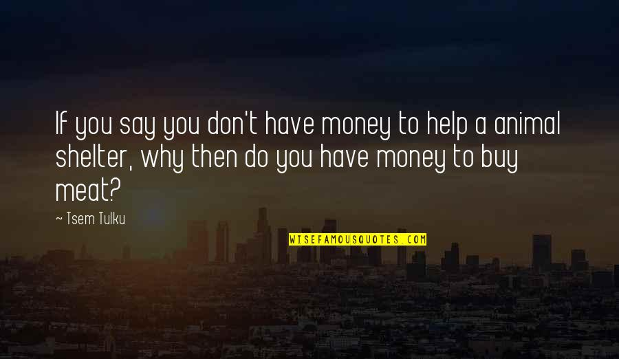 Animal Quotes By Tsem Tulku: If you say you don't have money to