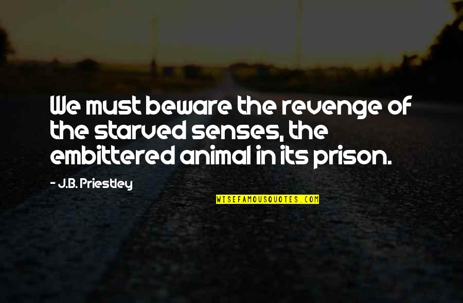 Animal Senses Quotes By J.B. Priestley: We must beware the revenge of the starved