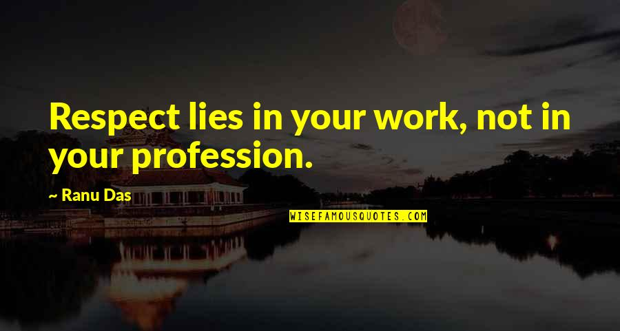 Animal Senses Quotes By Ranu Das: Respect lies in your work, not in your