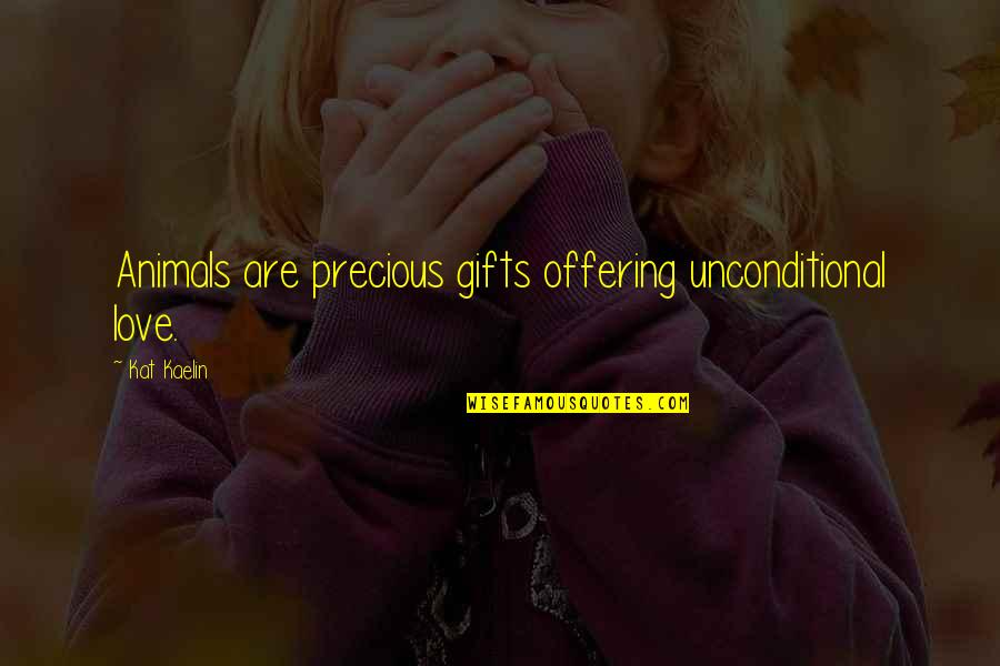 Animals Unconditional Love Quotes By Kat Kaelin: Animals are precious gifts offering unconditional love.