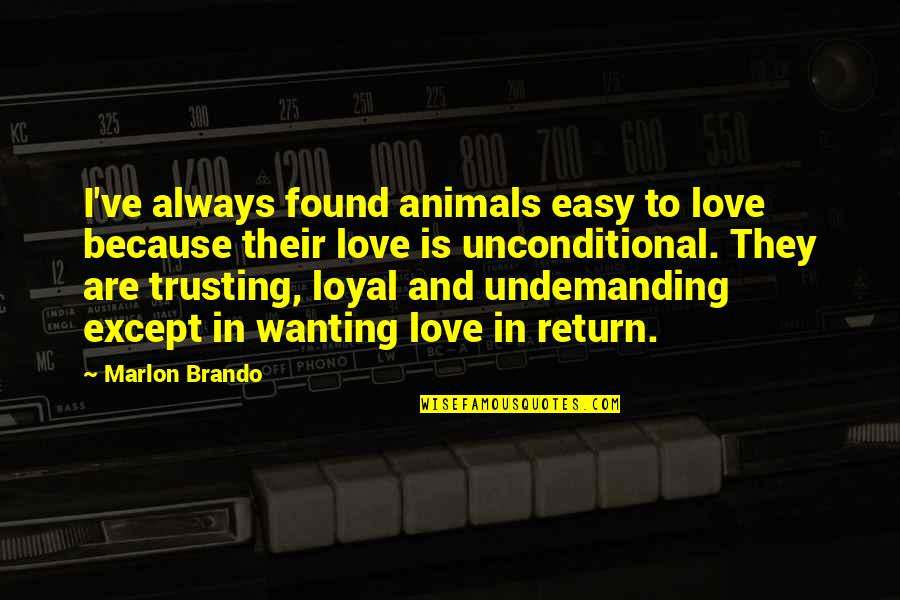 Animals Unconditional Love Quotes By Marlon Brando: I've always found animals easy to love because