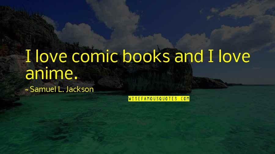 Anime Love With Quotes By Samuel L. Jackson: I love comic books and I love anime.