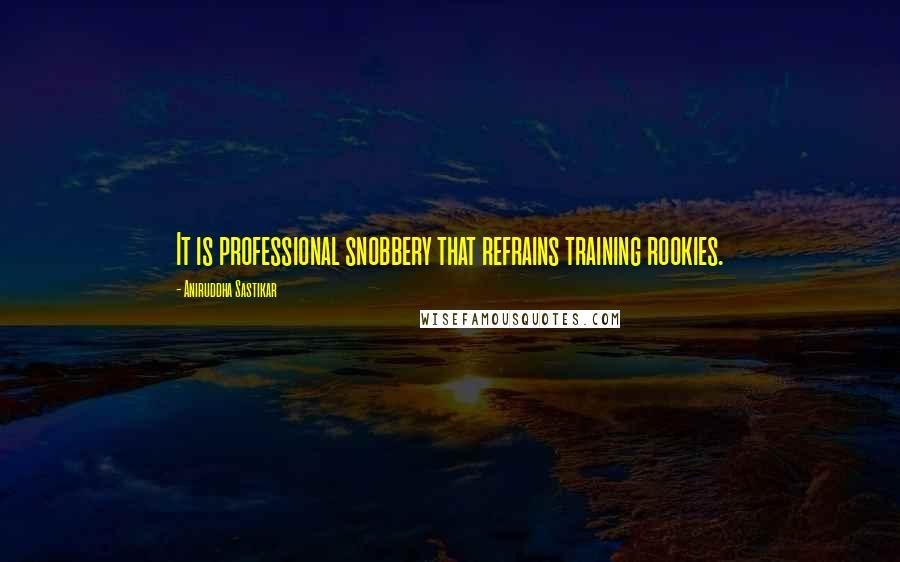 Aniruddha Sastikar quotes: It is professional snobbery that refrains training rookies.