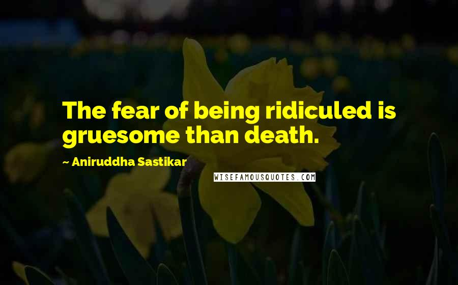 Aniruddha Sastikar quotes: The fear of being ridiculed is gruesome than death.