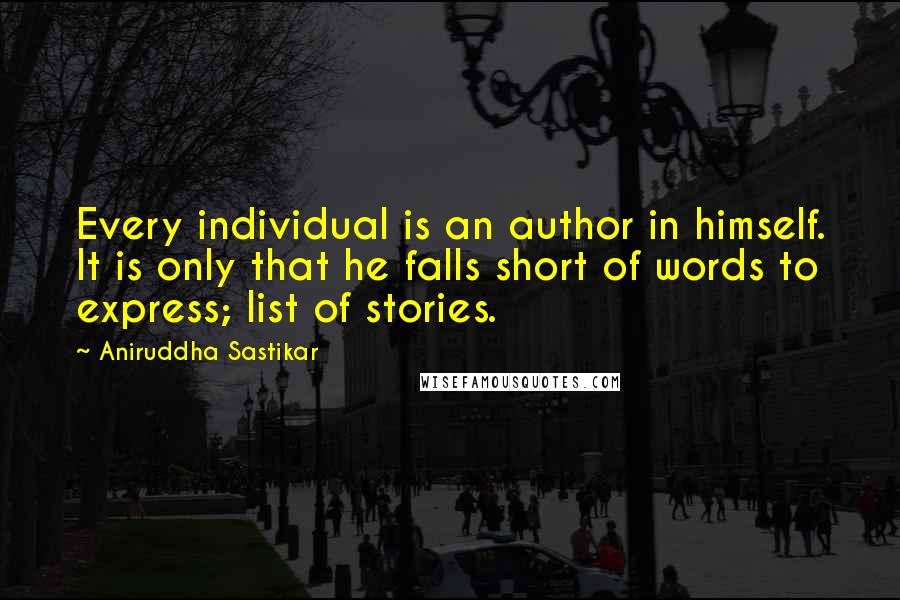Aniruddha Sastikar quotes: Every individual is an author in himself. It is only that he falls short of words to express; list of stories.