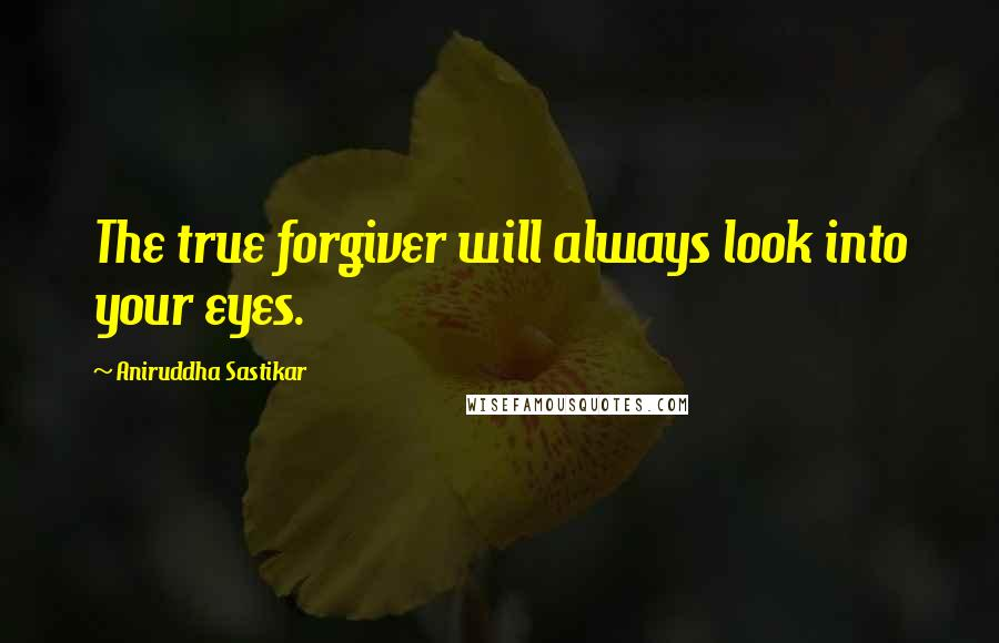 Aniruddha Sastikar quotes: The true forgiver will always look into your eyes.