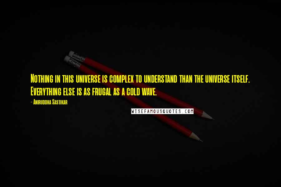 Aniruddha Sastikar quotes: Nothing in this universe is complex to understand than the universe itself. Everything else is as frugal as a cold wave.