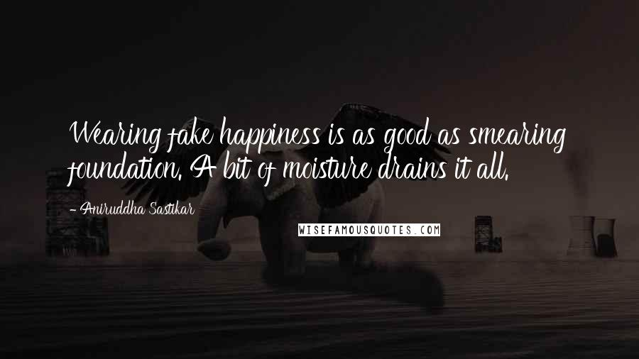 Aniruddha Sastikar quotes: Wearing fake happiness is as good as smearing foundation. A bit of moisture drains it all.