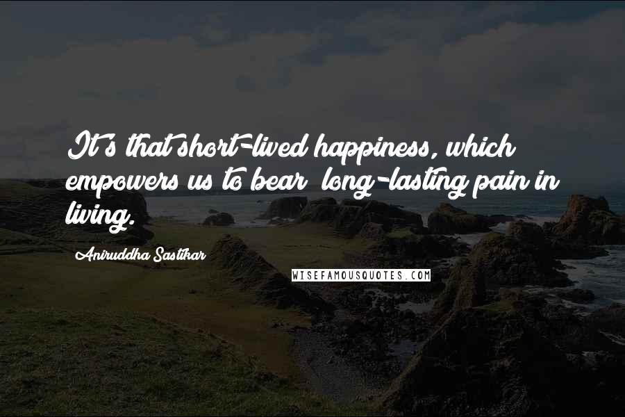 Aniruddha Sastikar quotes: It's that short-lived happiness, which empowers us to bear; long-lasting pain in living.