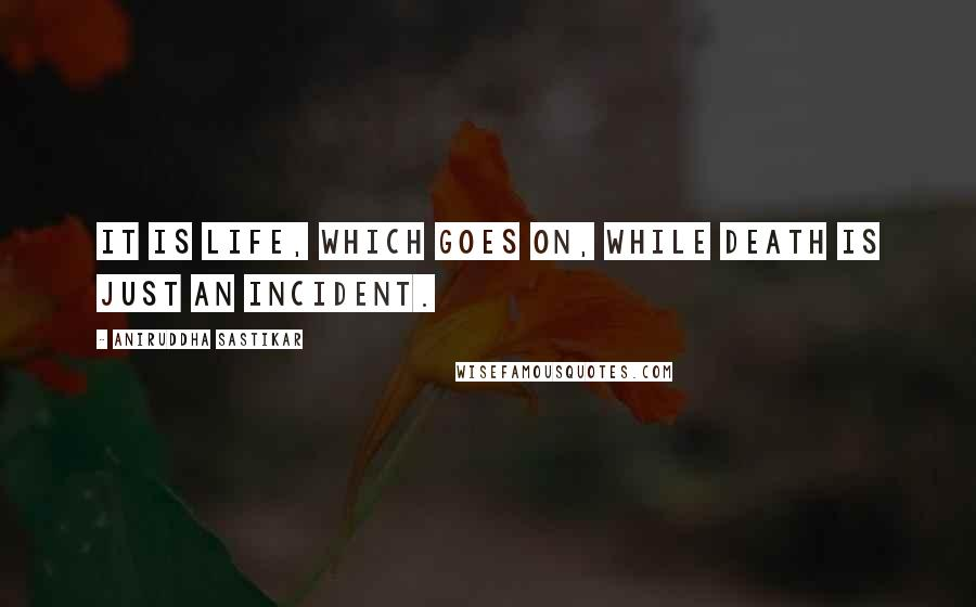 Aniruddha Sastikar quotes: It is life, which goes on, while death is just an incident.