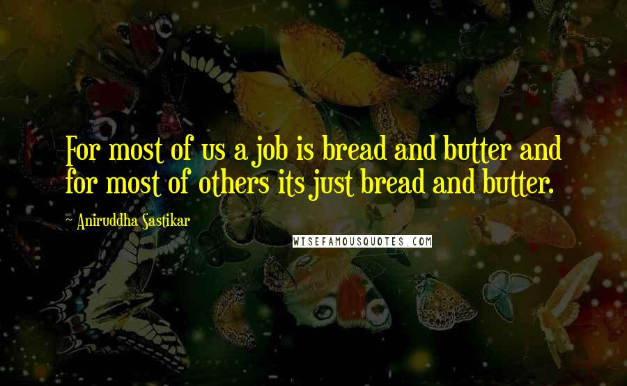 Aniruddha Sastikar quotes: For most of us a job is bread and butter and for most of others its just bread and butter.