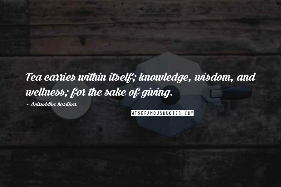 Aniruddha Sastikar quotes: Tea carries within itself; knowledge, wisdom, and wellness; for the sake of giving.