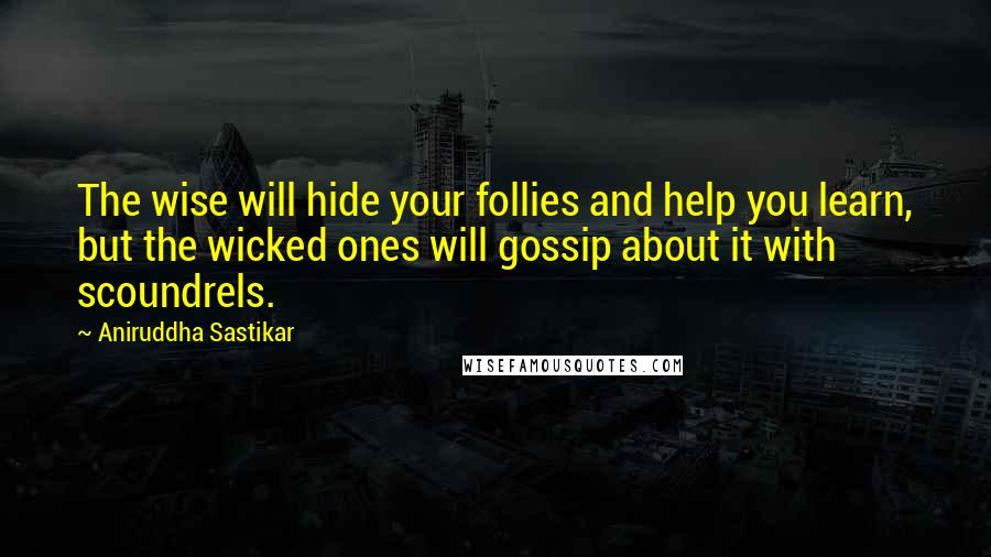 Aniruddha Sastikar quotes: The wise will hide your follies and help you learn, but the wicked ones will gossip about it with scoundrels.