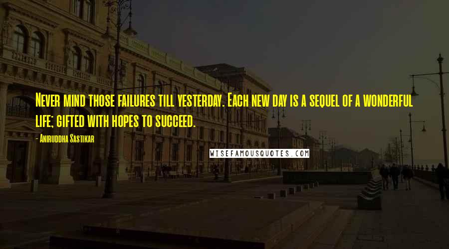 Aniruddha Sastikar quotes: Never mind those failures till yesterday. Each new day is a sequel of a wonderful life; gifted with hopes to succeed.