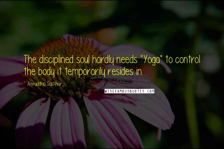 """Aniruddha Sastikar quotes: The disciplined soul hardly needs """"Yoga"""" to control the body it temporarily resides in."""