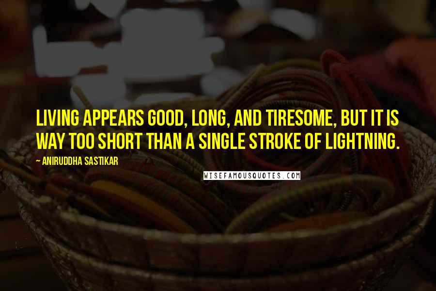 Aniruddha Sastikar quotes: Living appears good, long, and tiresome, but it is way too short than a single stroke of lightning.