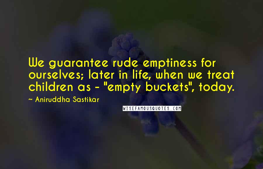 """Aniruddha Sastikar quotes: We guarantee rude emptiness for ourselves; later in life, when we treat children as - """"empty buckets"""", today."""