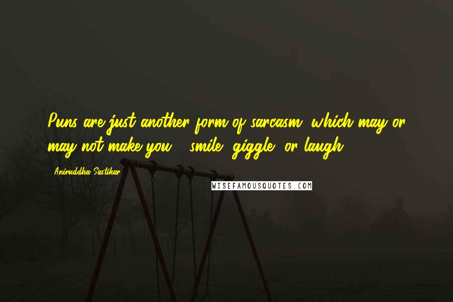 Aniruddha Sastikar quotes: Puns are just another form of sarcasm, which may or may not make you - smile, giggle, or laugh.