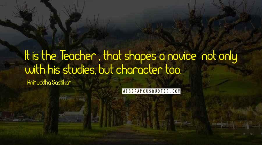 Aniruddha Sastikar quotes: It is the 'Teacher', that shapes a novice; not only with his studies, but character too.