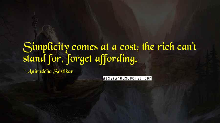 Aniruddha Sastikar quotes: Simplicity comes at a cost; the rich can't stand for, forget affording.