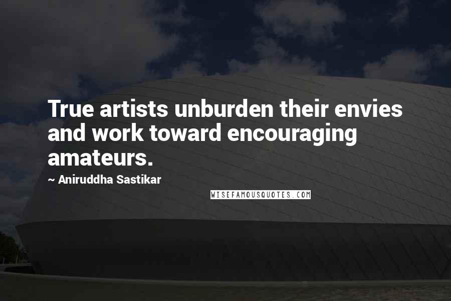 Aniruddha Sastikar quotes: True artists unburden their envies and work toward encouraging amateurs.