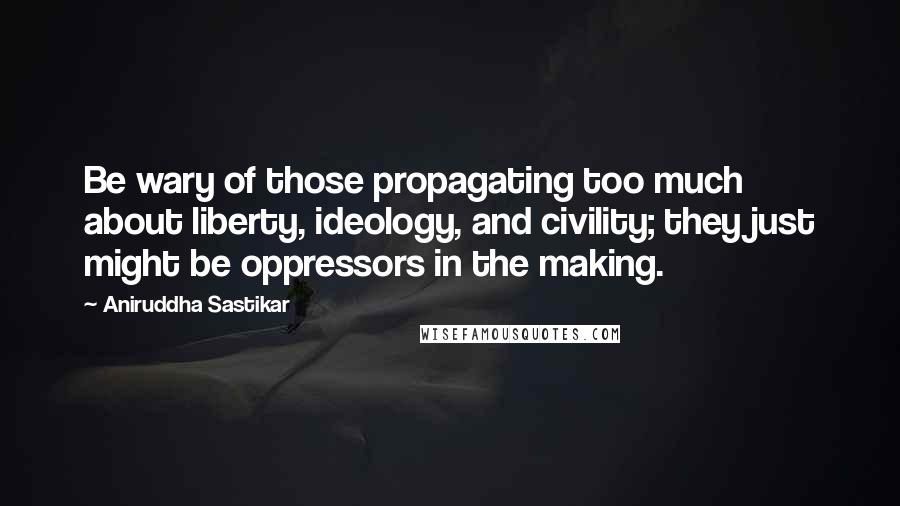Aniruddha Sastikar quotes: Be wary of those propagating too much about liberty, ideology, and civility; they just might be oppressors in the making.