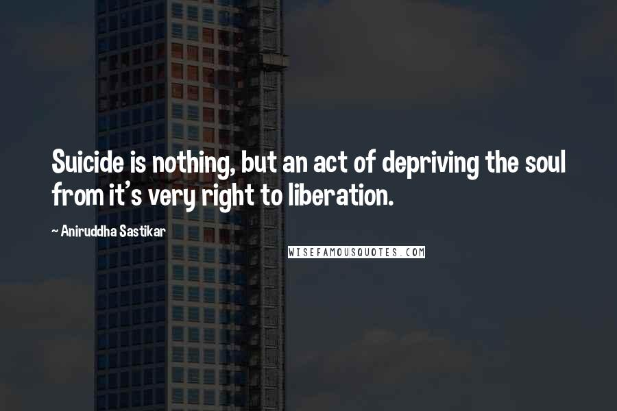 Aniruddha Sastikar quotes: Suicide is nothing, but an act of depriving the soul from it's very right to liberation.
