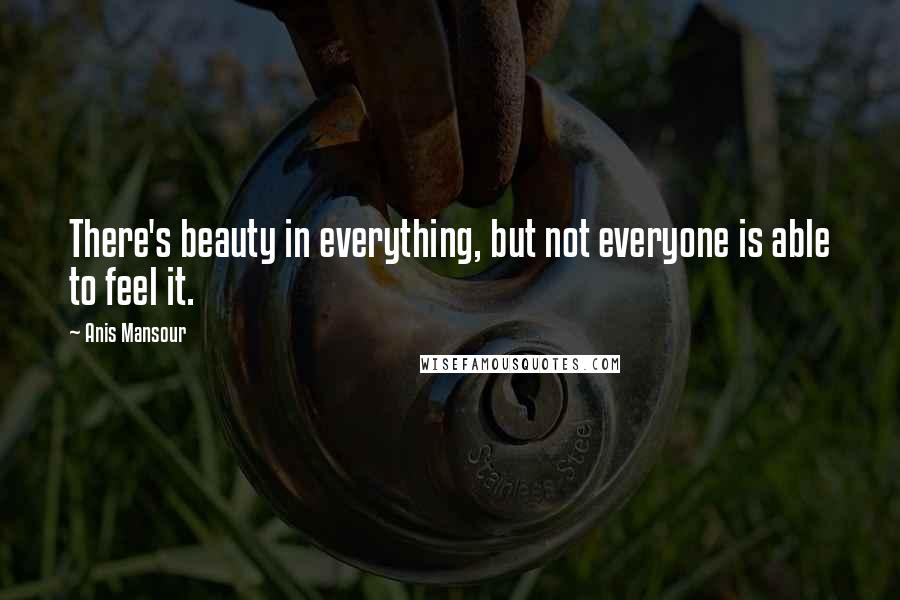 Anis Mansour quotes: There's beauty in everything, but not everyone is able to feel it.