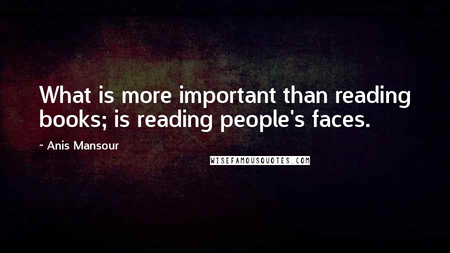 Anis Mansour quotes: What is more important than reading books; is reading people's faces.