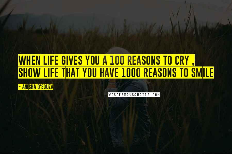 Anisha D'souza quotes: When Life gives you a 100 reasons to Cry , show life that you have 1000 reasons to Smile