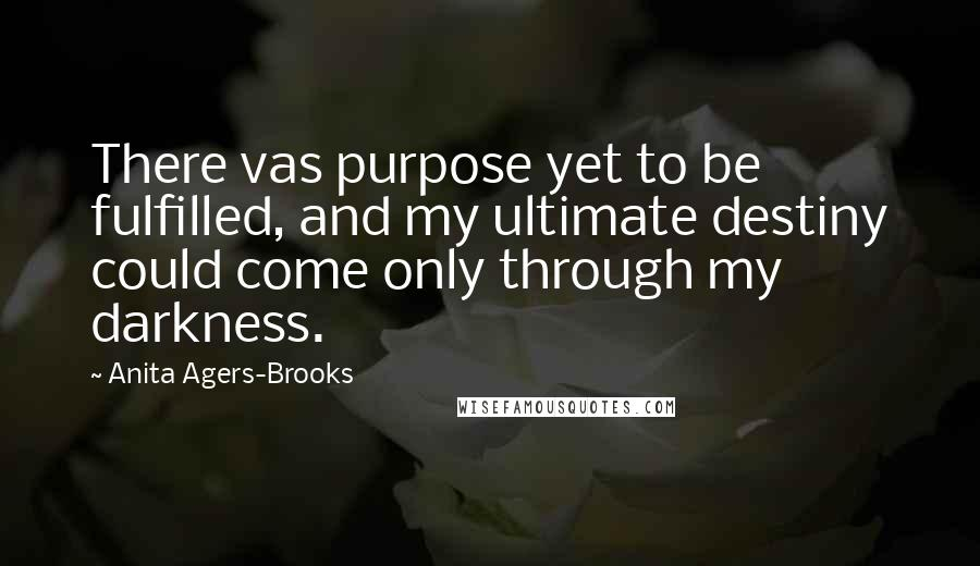 Anita Agers-Brooks quotes: There vas purpose yet to be fulfilled, and my ultimate destiny could come only through my darkness.