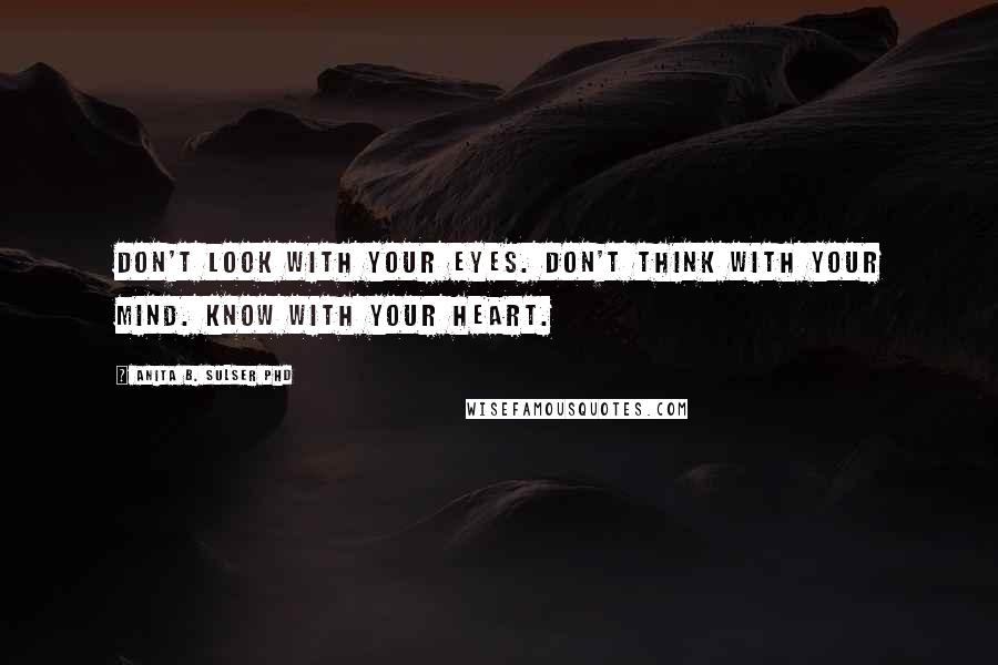 Anita B. Sulser PhD quotes: Don't look with your eyes. Don't think with your mind. Know with your heart.