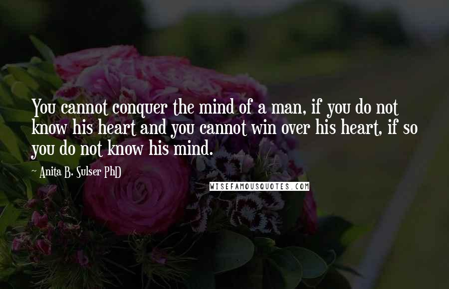 Anita B. Sulser PhD quotes: You cannot conquer the mind of a man, if you do not know his heart and you cannot win over his heart, if so you do not know his mind.