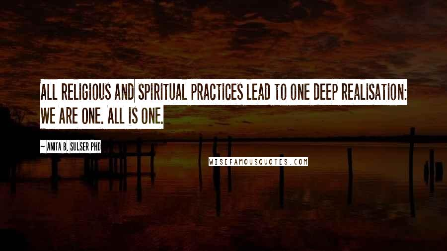 Anita B. Sulser PhD quotes: All religious and spiritual practices lead to one deep realisation: We Are One. All is One.