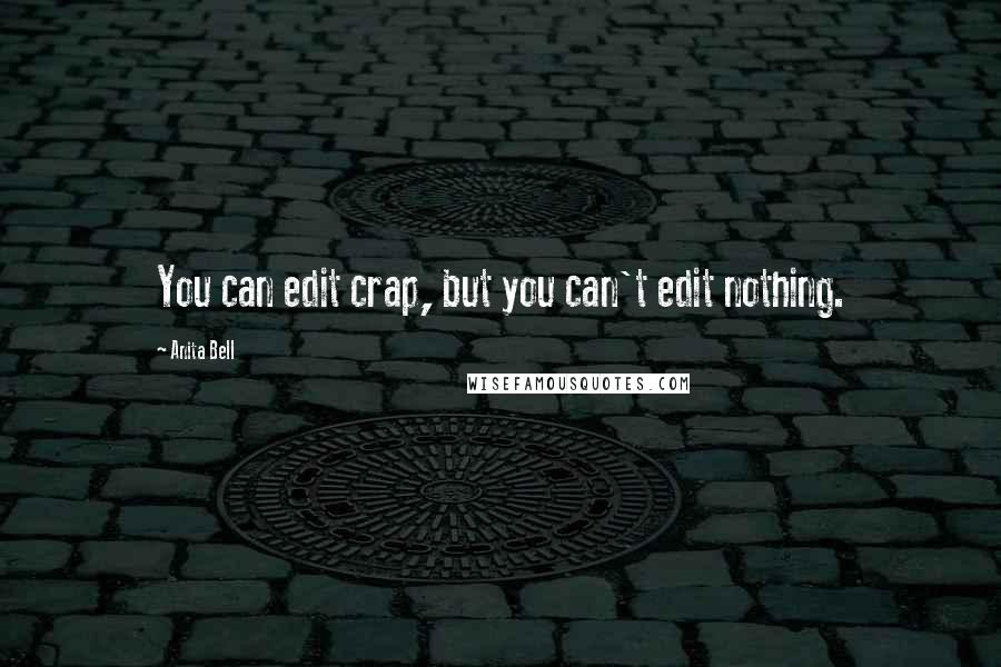 Anita Bell quotes: You can edit crap, but you can't edit nothing.