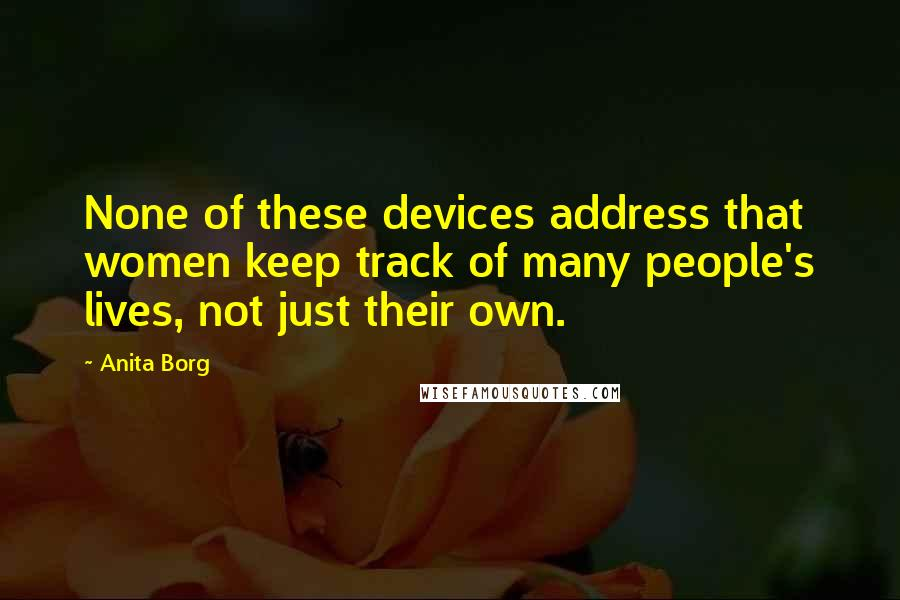 Anita Borg quotes: None of these devices address that women keep track of many people's lives, not just their own.