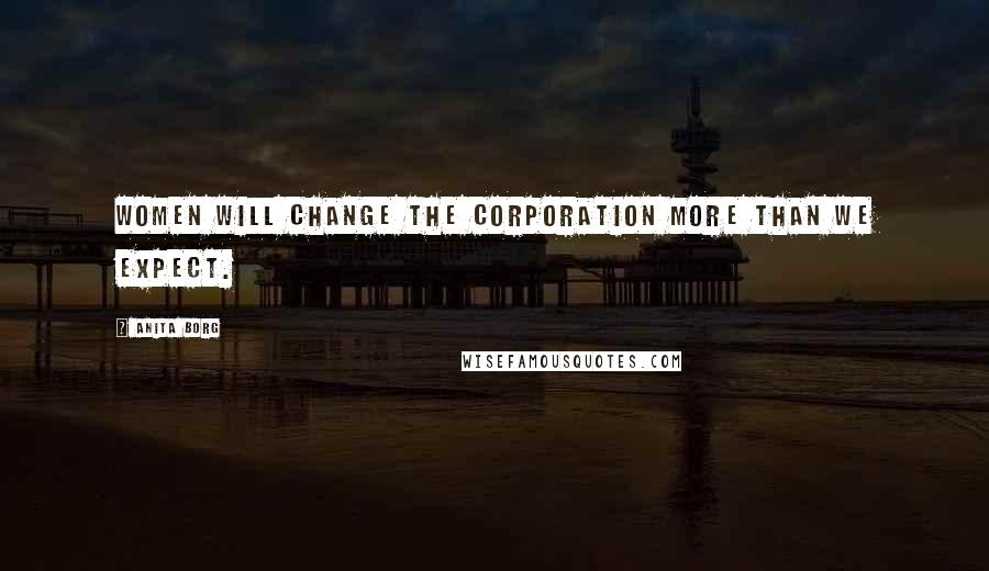 Anita Borg quotes: Women will change the corporation more than we expect.