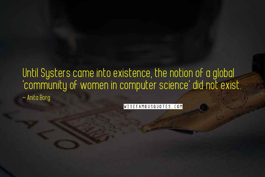 Anita Borg quotes: Until Systers came into existence, the notion of a global 'community of women in computer science' did not exist.