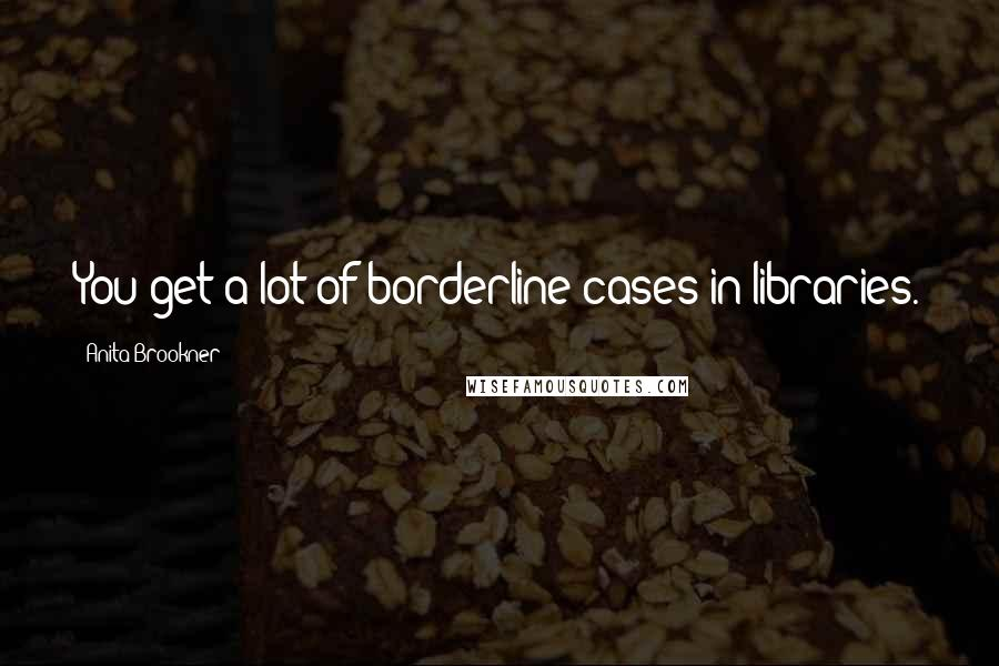 Anita Brookner quotes: You get a lot of borderline cases in libraries.