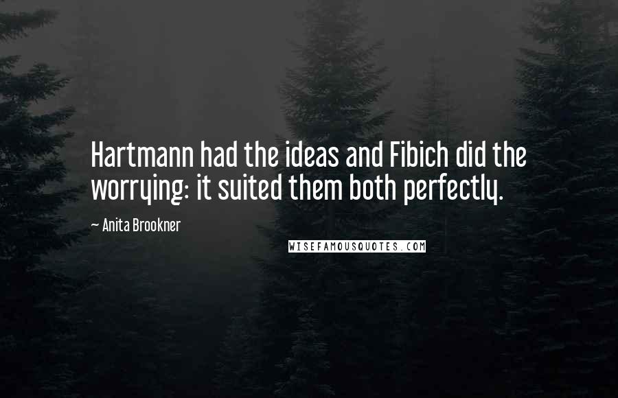 Anita Brookner quotes: Hartmann had the ideas and Fibich did the worrying: it suited them both perfectly.