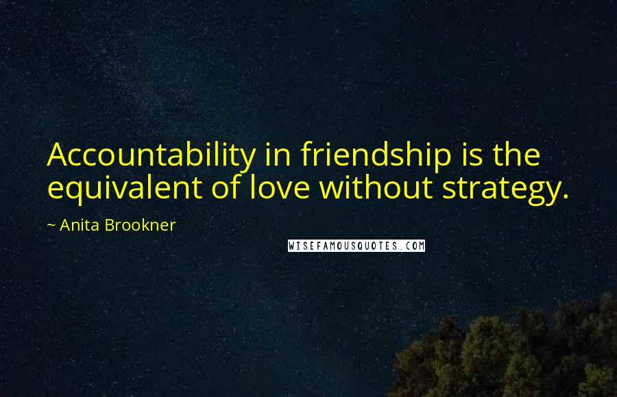 Anita Brookner quotes: Accountability in friendship is the equivalent of love without strategy.