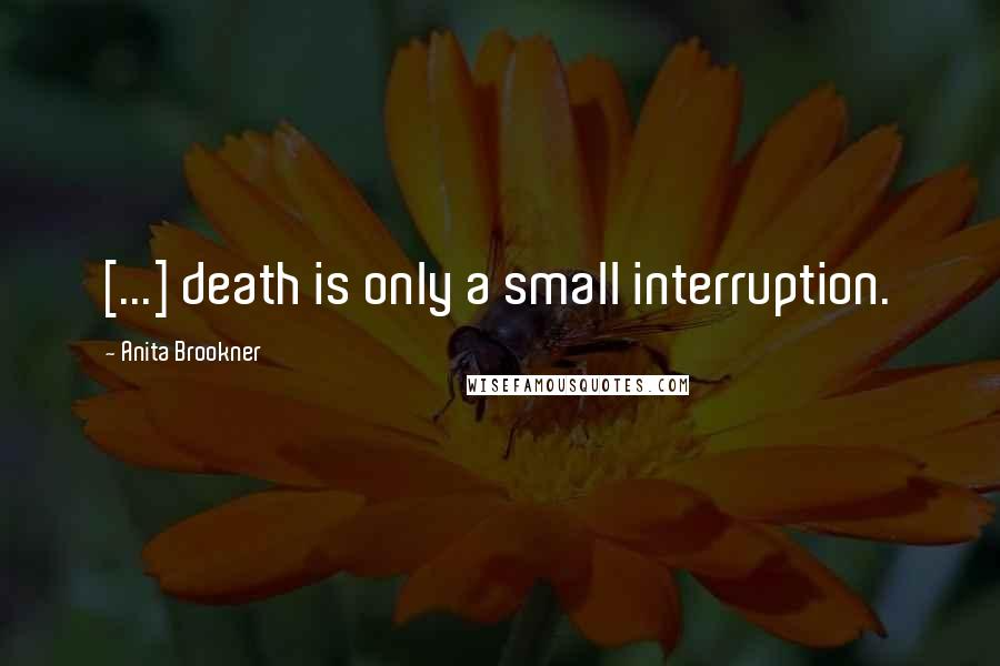 Anita Brookner quotes: [...] death is only a small interruption.