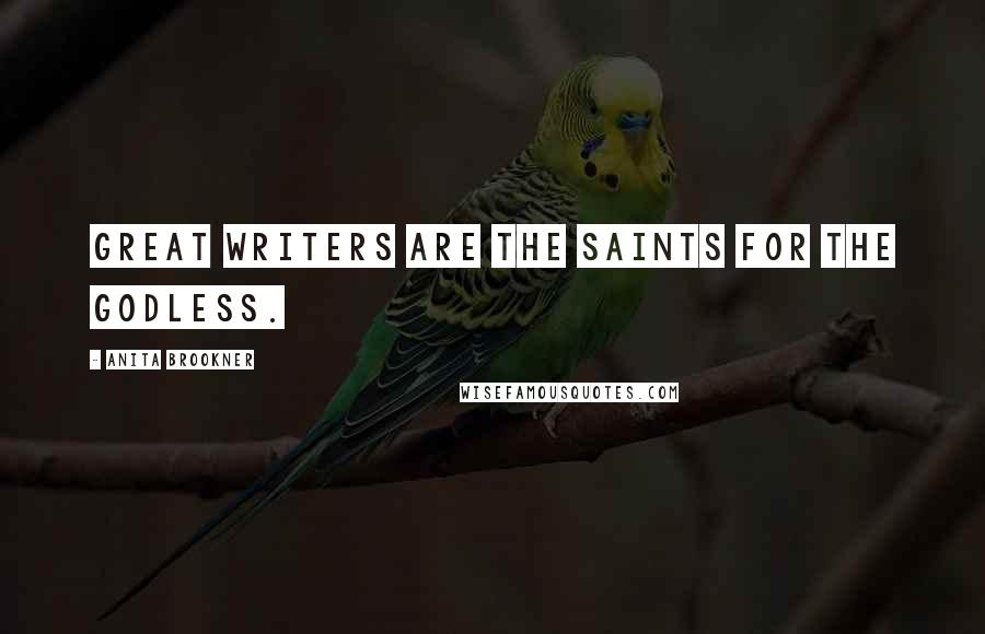 Anita Brookner quotes: Great writers are the saints for the godless.