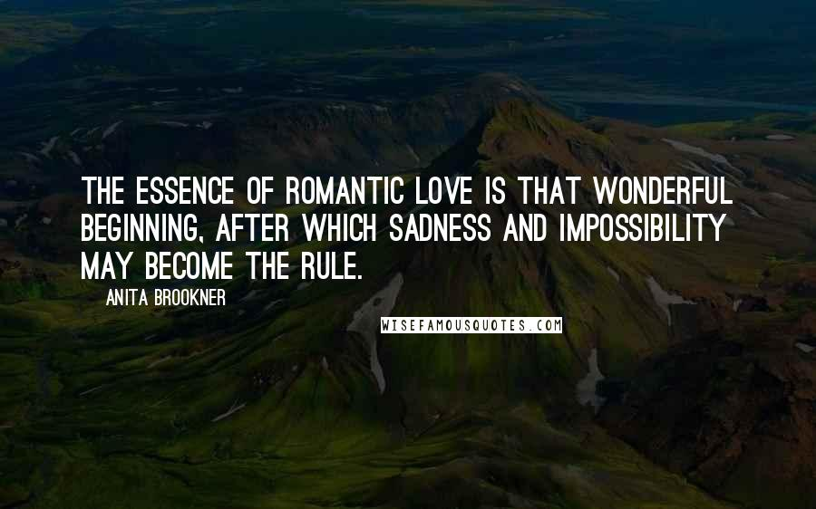 Anita Brookner quotes: The essence of romantic love is that wonderful beginning, after which sadness and impossibility may become the rule.