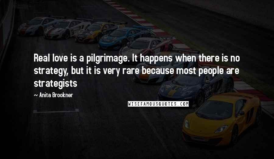 Anita Brookner quotes: Real love is a pilgrimage. It happens when there is no strategy, but it is very rare because most people are strategists