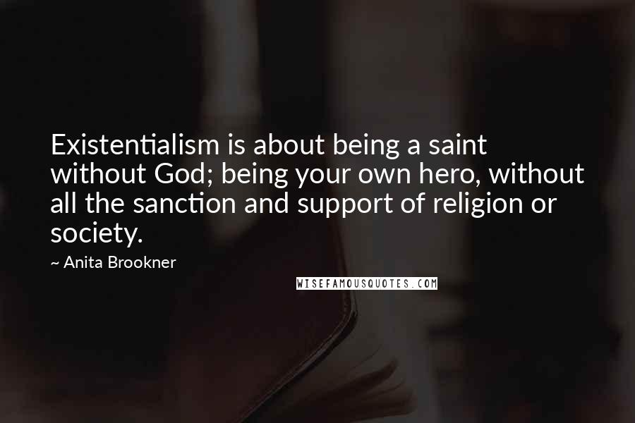 Anita Brookner quotes: Existentialism is about being a saint without God; being your own hero, without all the sanction and support of religion or society.