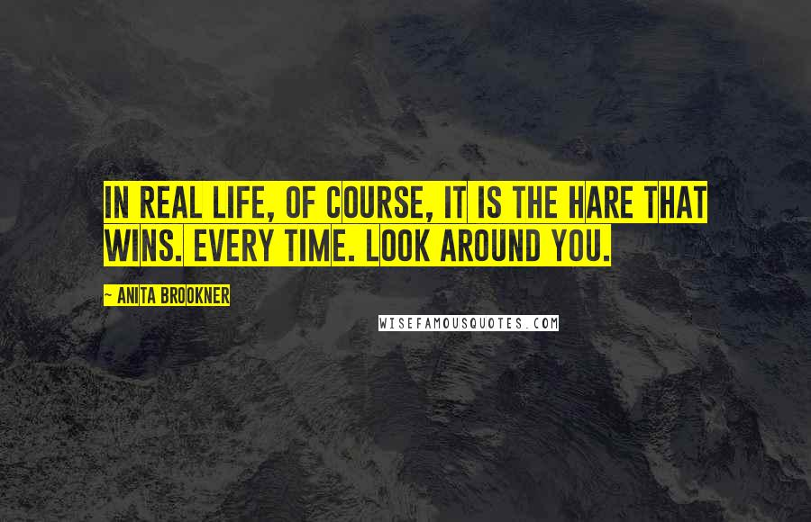 Anita Brookner quotes: In real life, of course, it is the hare that wins. Every time. Look around you.