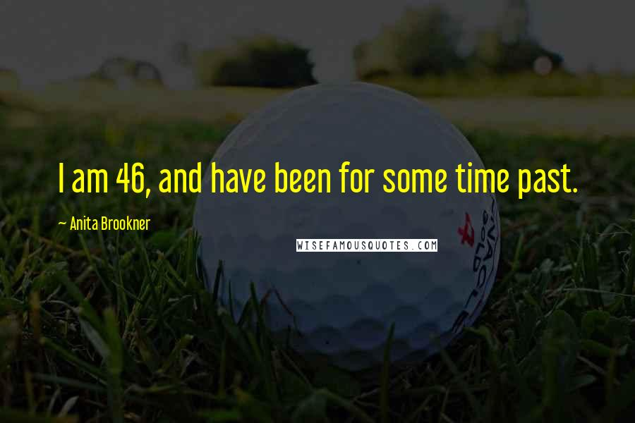 Anita Brookner quotes: I am 46, and have been for some time past.