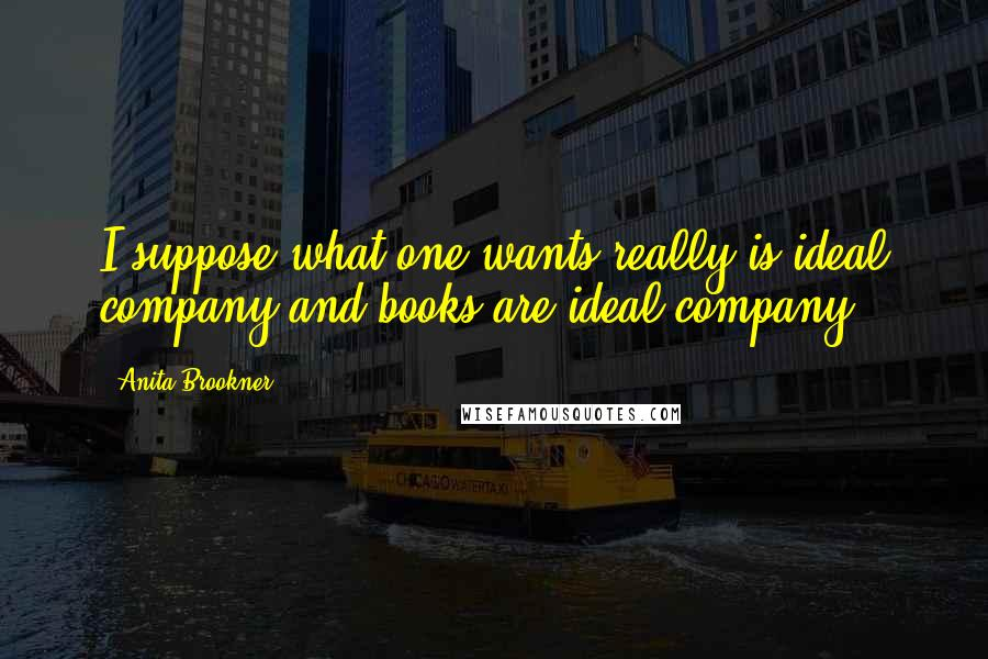Anita Brookner quotes: I suppose what one wants really is ideal company and books are ideal company.
