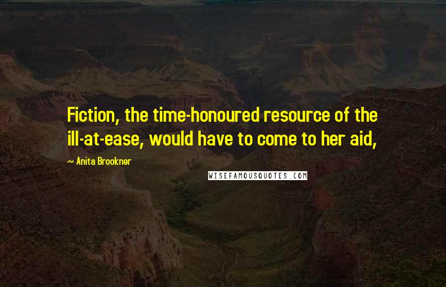 Anita Brookner quotes: Fiction, the time-honoured resource of the ill-at-ease, would have to come to her aid,